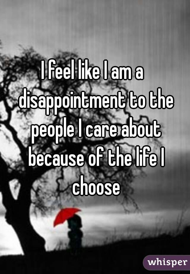 I feel like I am a  disappointment to the people I care about because of the life I choose