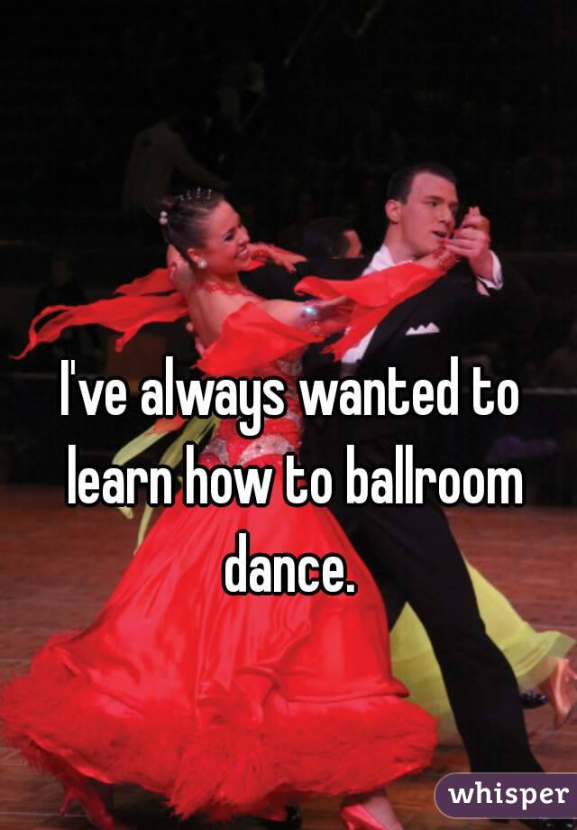 I've always wanted to learn how to ballroom dance.