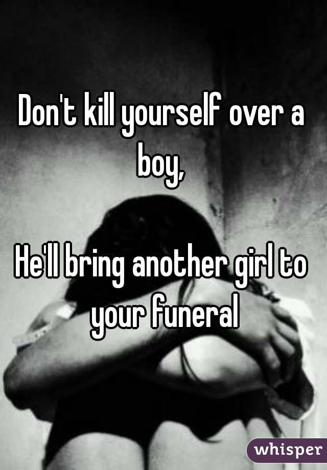 Don't kill yourself over a boy,   He'll bring another girl to your funeral