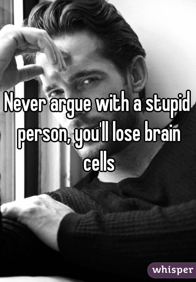 Never argue with a stupid person, you'll lose brain cells