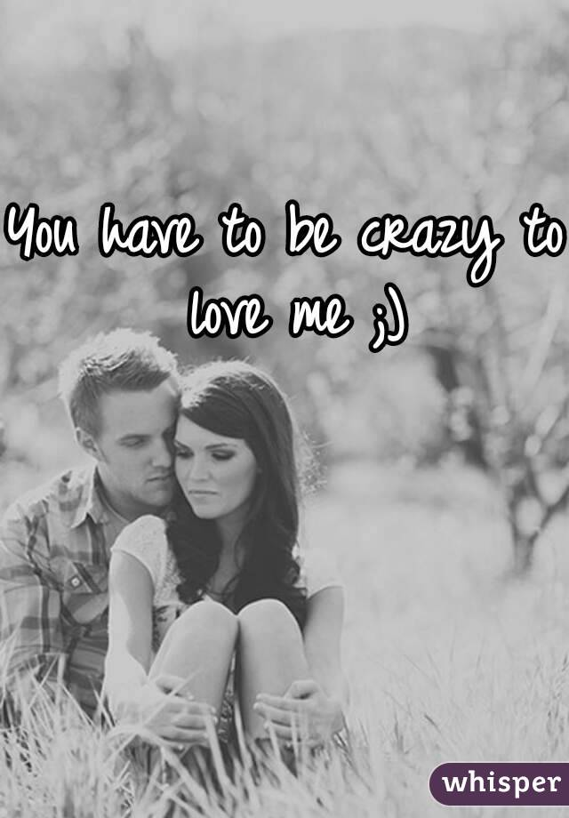 You have to be crazy to love me ;)