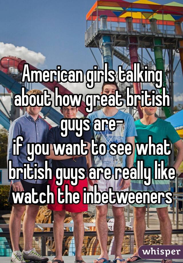 American girls talking about how great british guys are- if you want to see what british guys are really like watch the inbetweeners
