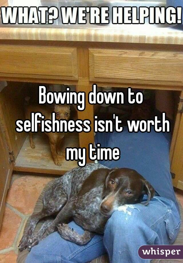 Bowing down to selfishness isn't worth my time