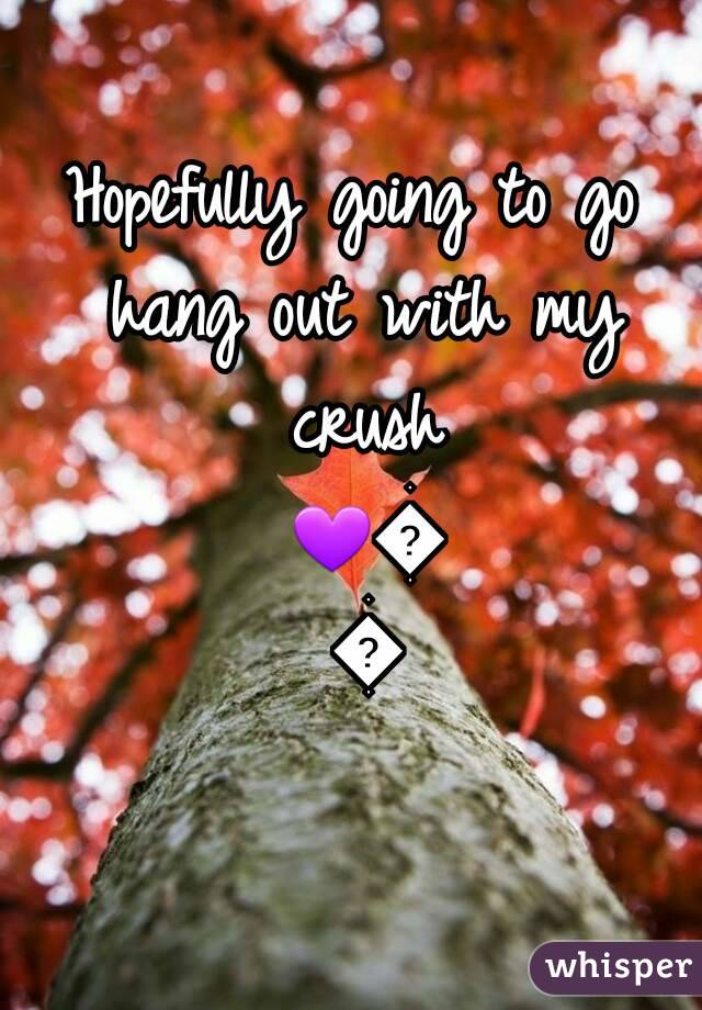 Hopefully going to go hang out with my crush 💜💜💜