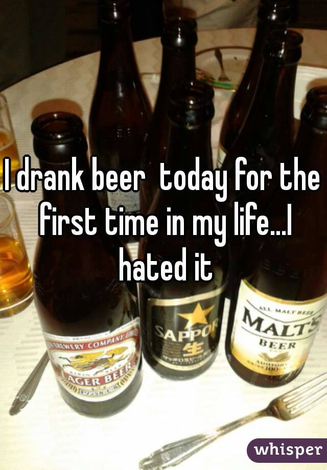 I drank beer  today for the first time in my life...I hated it