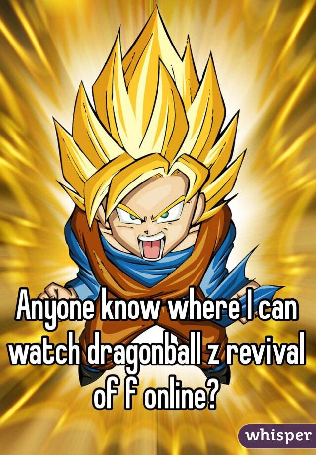 Anyone know where I can watch dragonball z revival of f online?