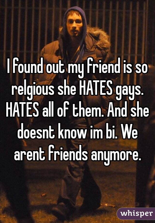 I found out my friend is so relgious she HATES gays. HATES all of them. And she doesnt know im bi. We arent friends anymore.