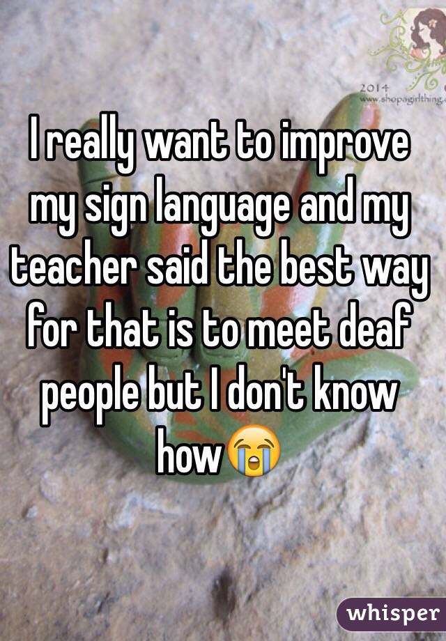 I really want to improve my sign language and my teacher said the best way for that is to meet deaf people but I don't know how😭