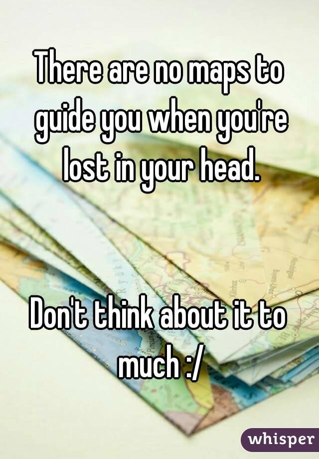 There are no maps to guide you when you're lost in your head.   Don't think about it to much :/