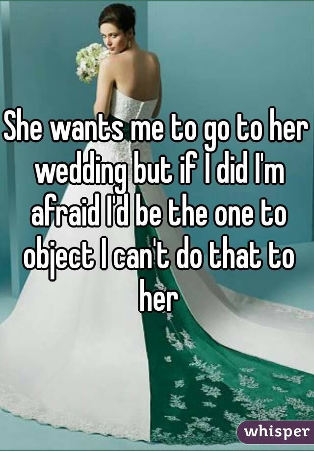 She wants me to go to her wedding but if I did I'm afraid I'd be the one to object I can't do that to her