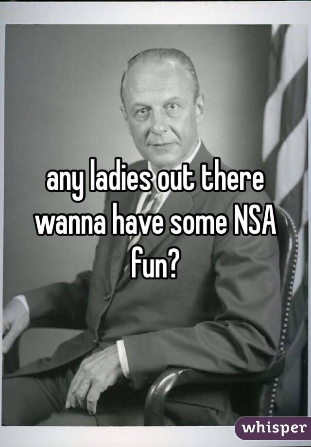 any ladies out there wanna have some NSA fun?