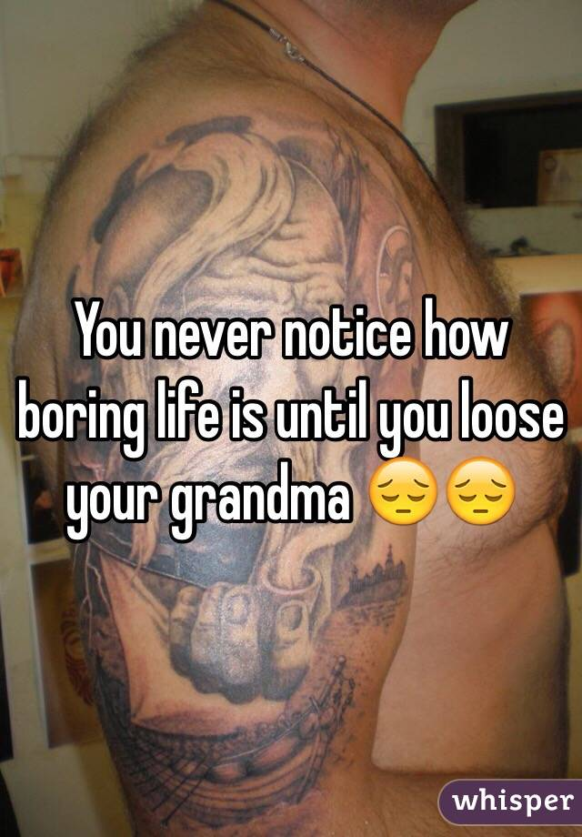 You never notice how boring life is until you loose your grandma 😔😔