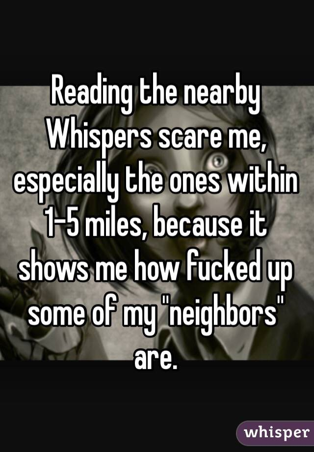 """Reading the nearby Whispers scare me, especially the ones within 1-5 miles, because it shows me how fucked up some of my """"neighbors"""" are."""