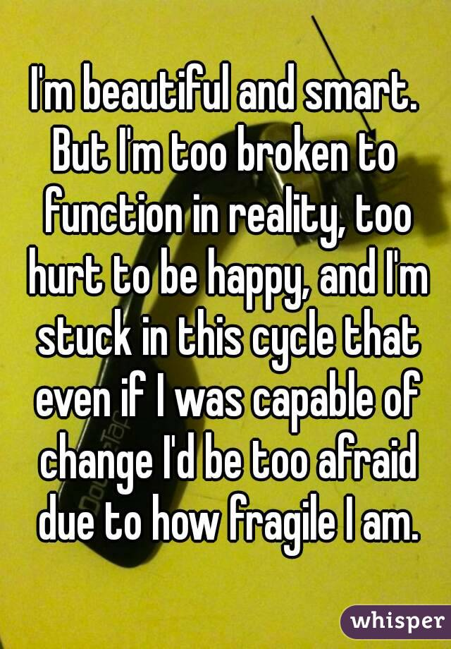 I'm beautiful and smart. But I'm too broken to function in reality, too hurt to be happy, and I'm stuck in this cycle that even if I was capable of change I'd be too afraid due to how fragile I am.