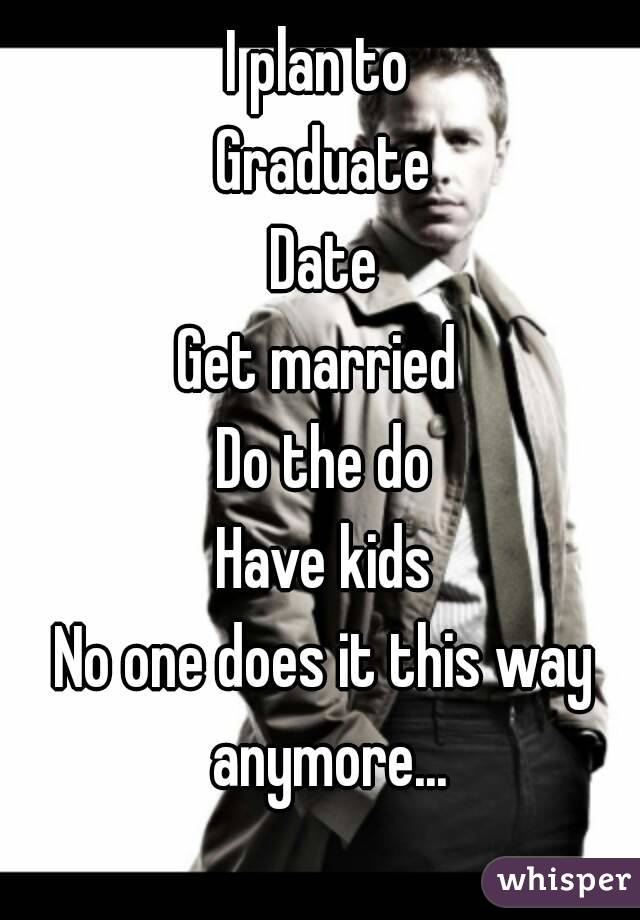 I plan to  Graduate Date Get married  Do the do Have kids No one does it this way anymore...