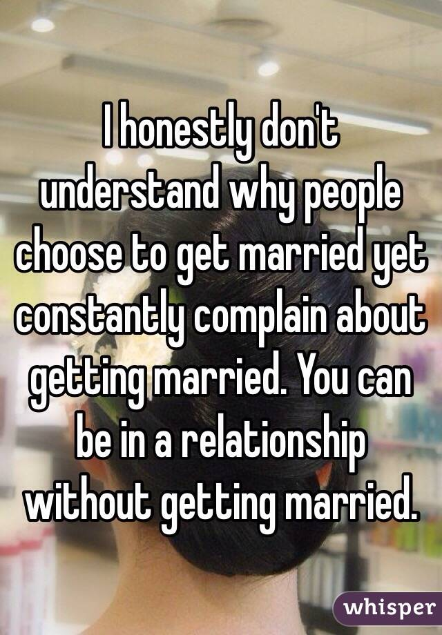 I honestly don't understand why people choose to get married yet constantly complain about getting married. You can be in a relationship without getting married.