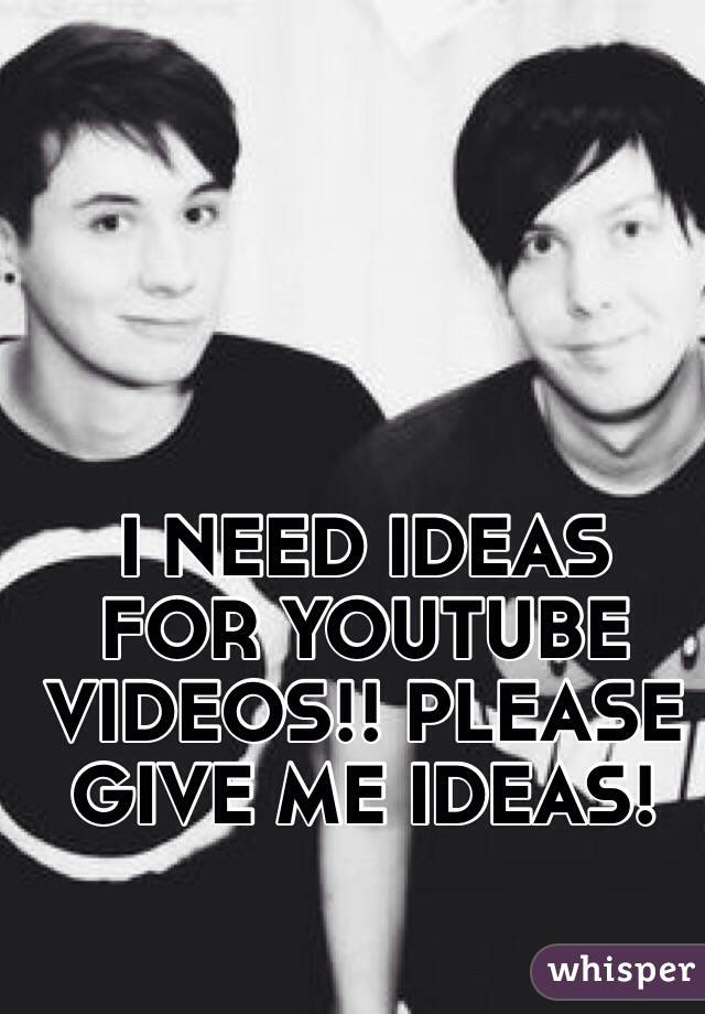 I NEED IDEAS FOR YOUTUBE VIDEOS!! PLEASE GIVE ME IDEAS!
