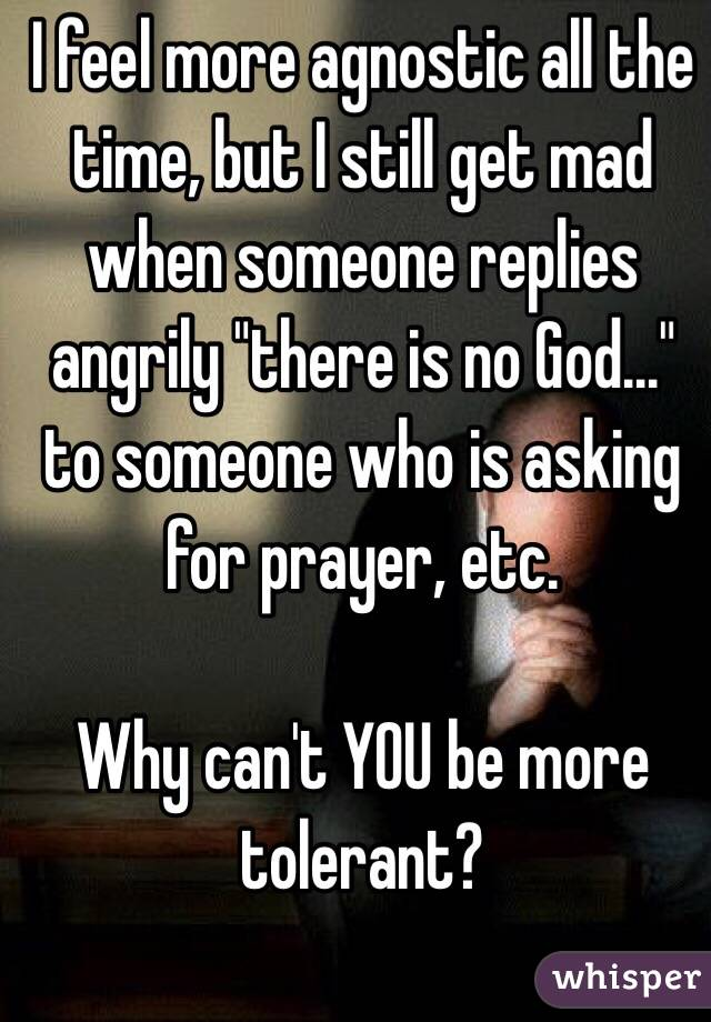 """I feel more agnostic all the time, but I still get mad when someone replies angrily """"there is no God..."""" to someone who is asking for prayer, etc.   Why can't YOU be more tolerant?"""