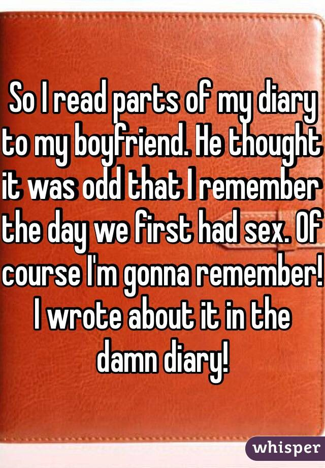 So I read parts of my diary to my boyfriend. He thought it was odd that I remember the day we first had sex. Of course I'm gonna remember! I wrote about it in the damn diary!