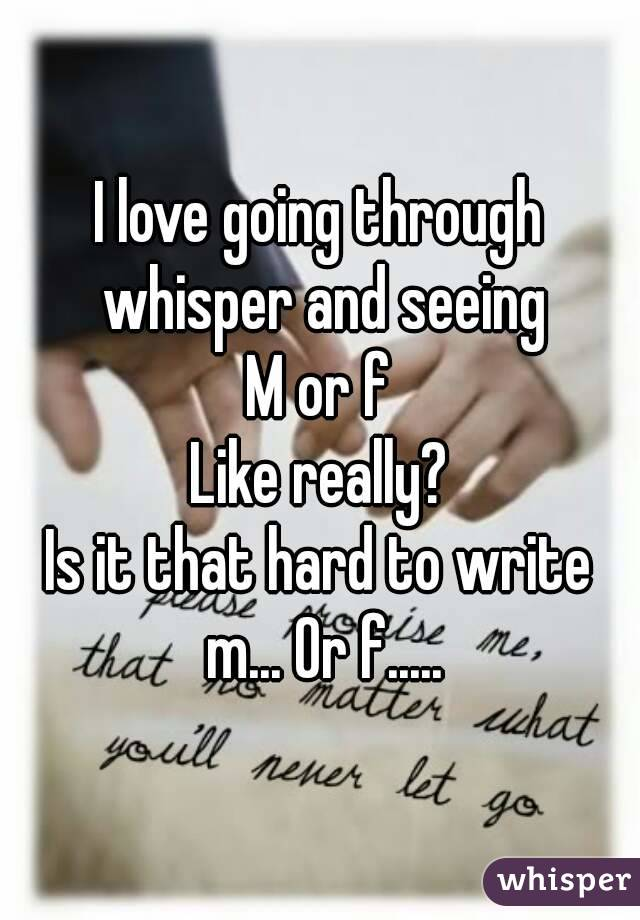 I love going through whisper and seeing M or f Like really? Is it that hard to write m... Or f.....