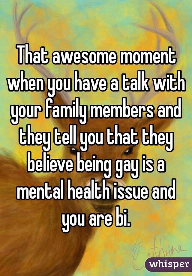 That awesome moment when you have a talk with your family members and they tell you that they believe being gay is a mental health issue and you are bi.