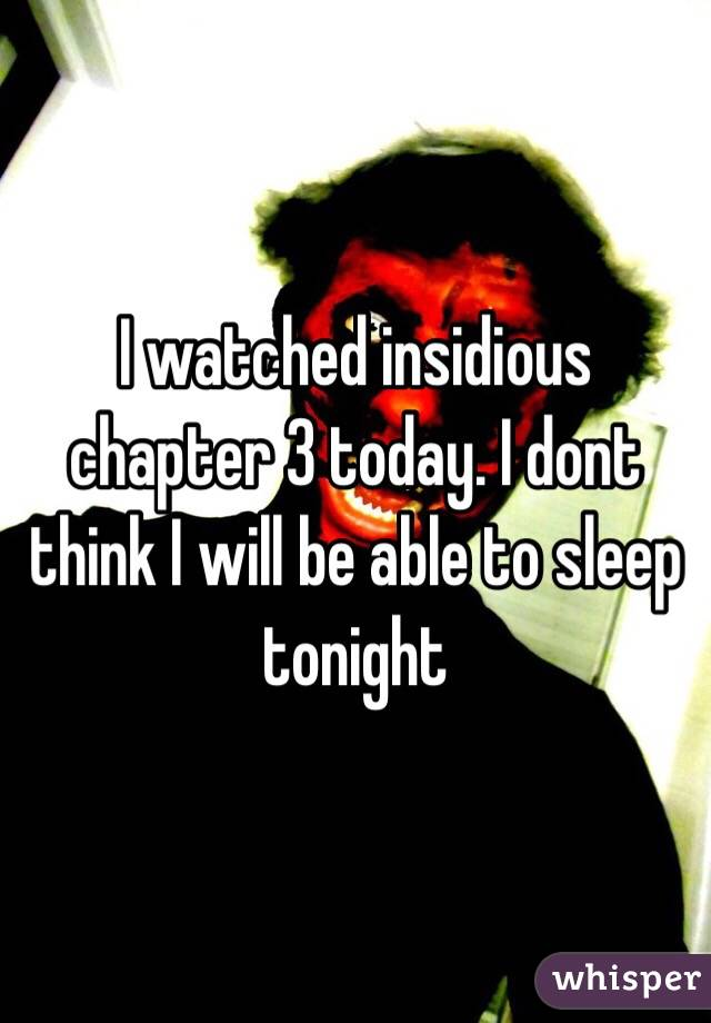 I watched insidious chapter 3 today. I dont think I will be able to sleep tonight