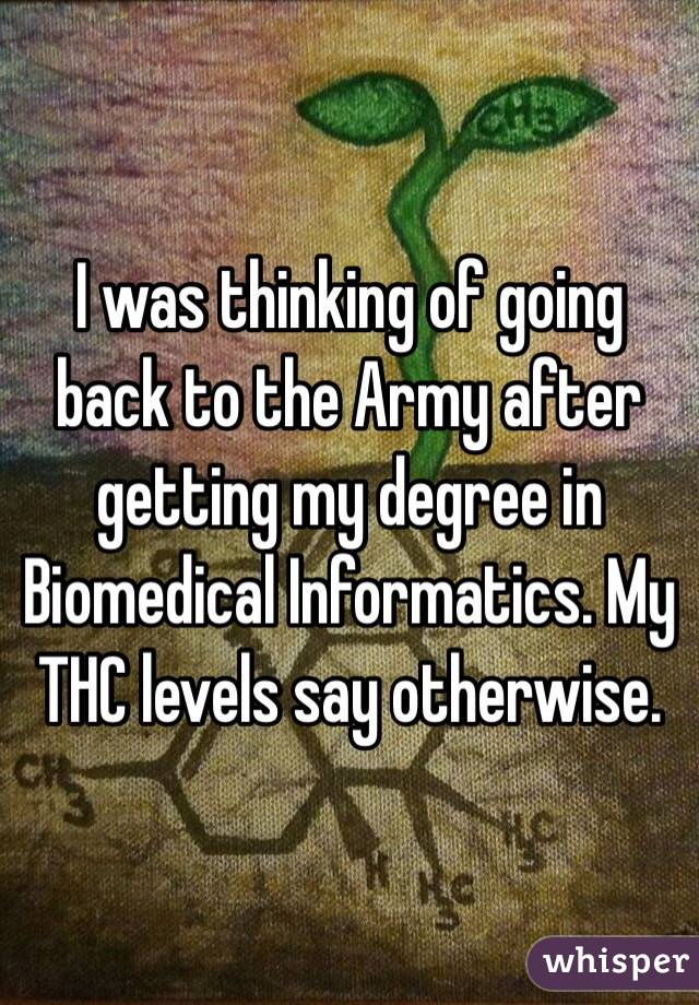 I was thinking of going back to the Army after getting my degree in Biomedical Informatics. My THC levels say otherwise.