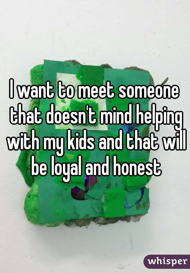 I want to meet someone that doesn't mind helping with my kids and that will be loyal and honest