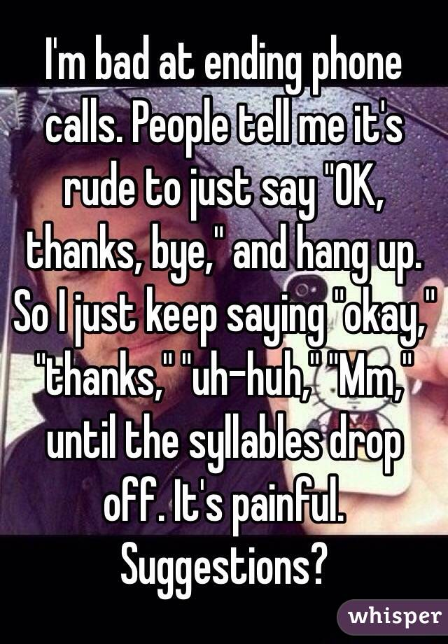 """I'm bad at ending phone calls. People tell me it's rude to just say """"OK, thanks, bye,"""" and hang up. So I just keep saying """"okay,"""" """"thanks,"""" """"uh-huh,"""" """"Mm,"""" until the syllables drop off. It's painful. Suggestions?"""
