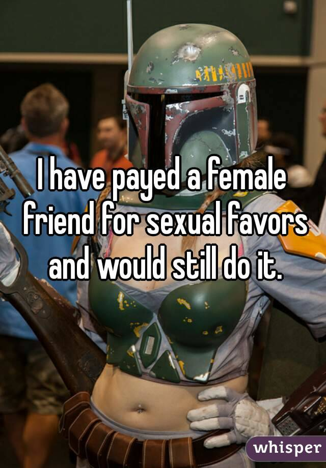 I have payed a female friend for sexual favors and would still do it.