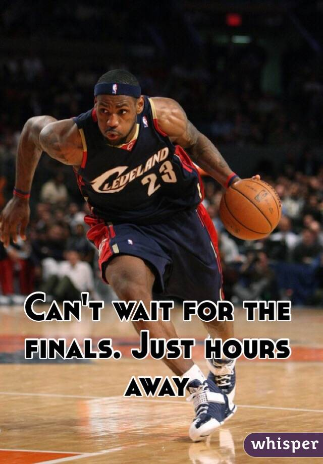 Can't wait for the finals. Just hours away