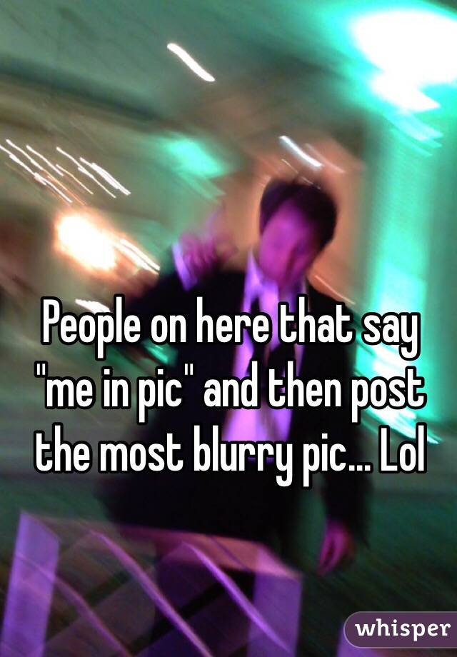"People on here that say ""me in pic"" and then post the most blurry pic... Lol"