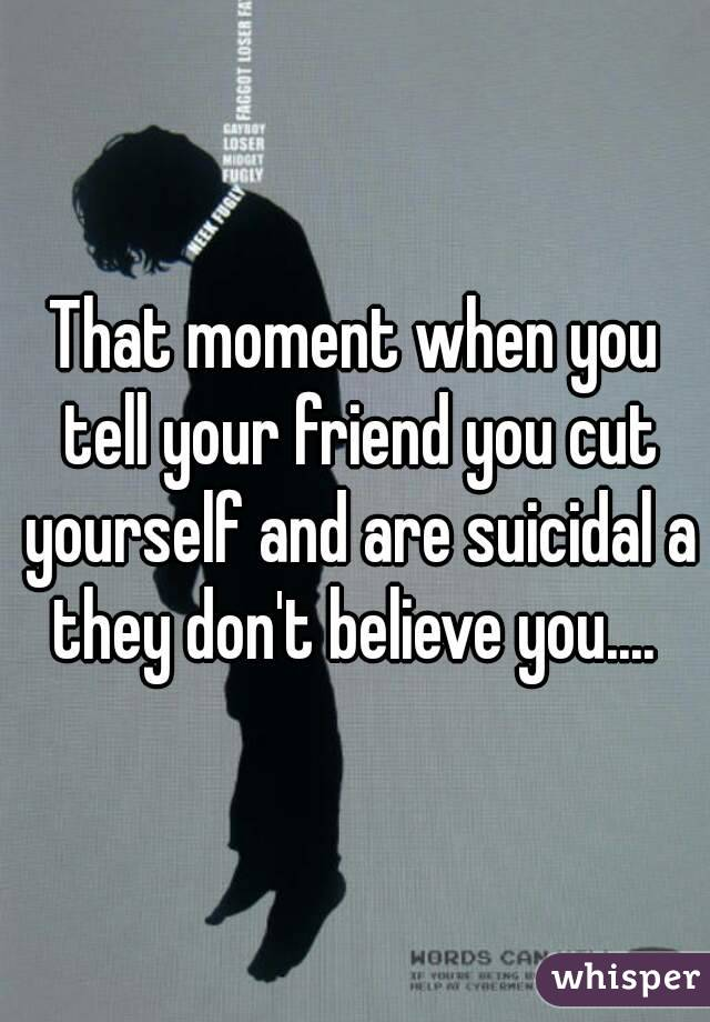 That moment when you tell your friend you cut yourself and are suicidal a they don't believe you....