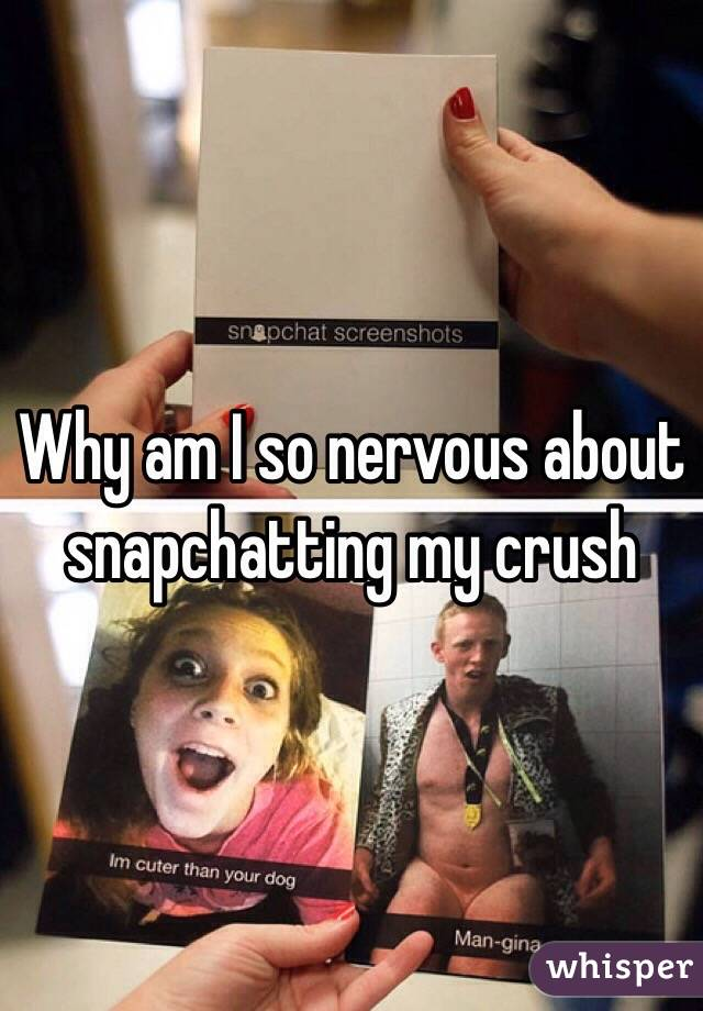 Why am I so nervous about snapchatting my crush