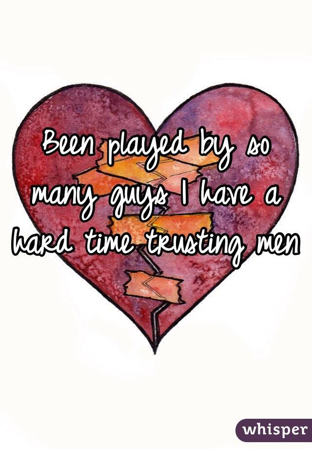 Been played by so many guys I have a hard time trusting men