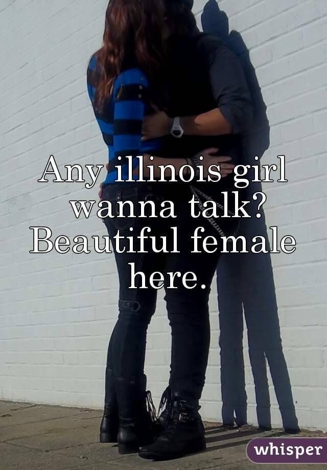Any illinois girl wanna talk? Beautiful female here.
