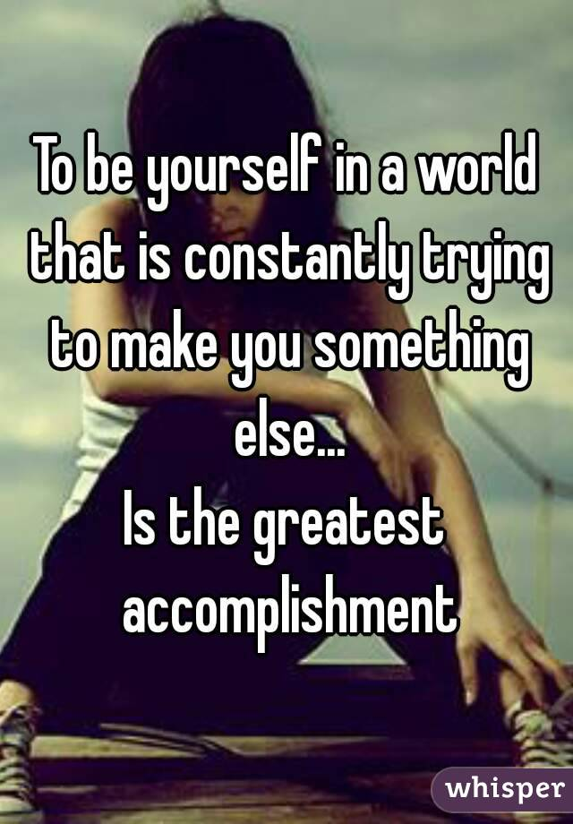 To be yourself in a world that is constantly trying to make you something else... Is the greatest accomplishment