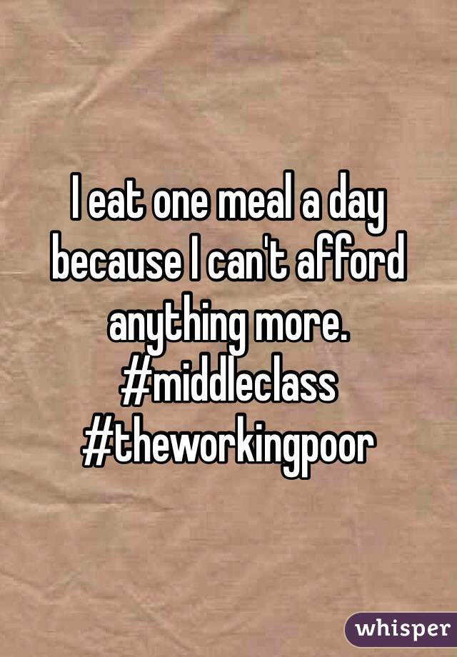 I eat one meal a day because I can't afford anything more. #middleclass #theworkingpoor