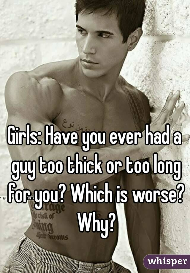 Girls: Have you ever had a guy too thick or too long for you? Which is worse? Why?