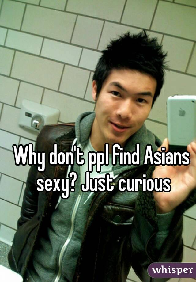 Why don't ppl find Asians sexy? Just curious