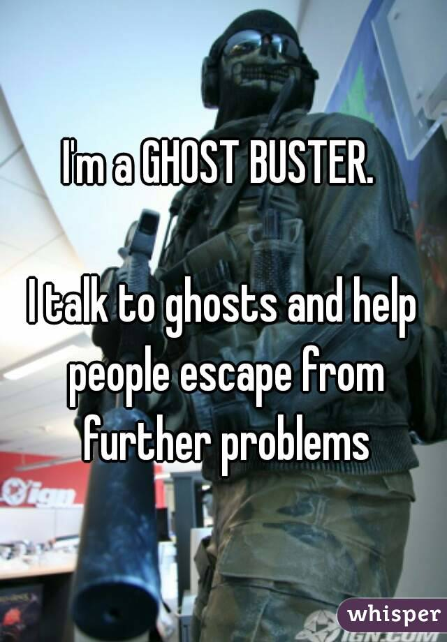 I'm a GHOST BUSTER.   I talk to ghosts and help people escape from further problems
