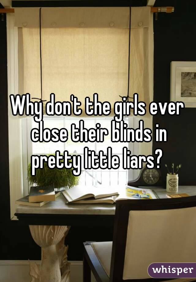 Why don't the girls ever close their blinds in pretty little liars?