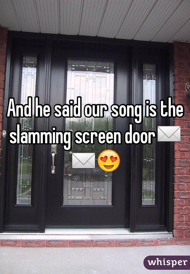 And he said our song is the slamming screen door✉️✉️😍