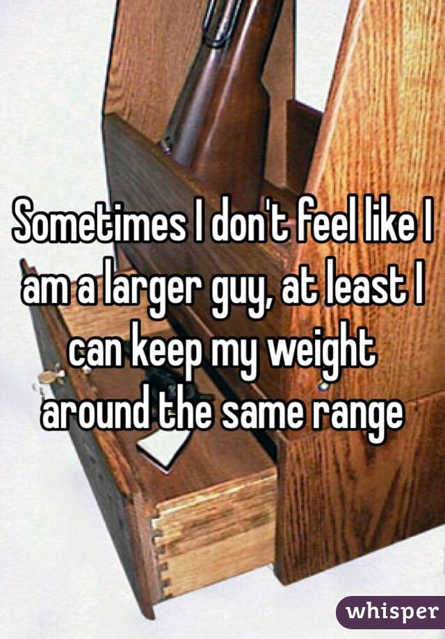 Sometimes I don't feel like I am a larger guy, at least I can keep my weight around the same range