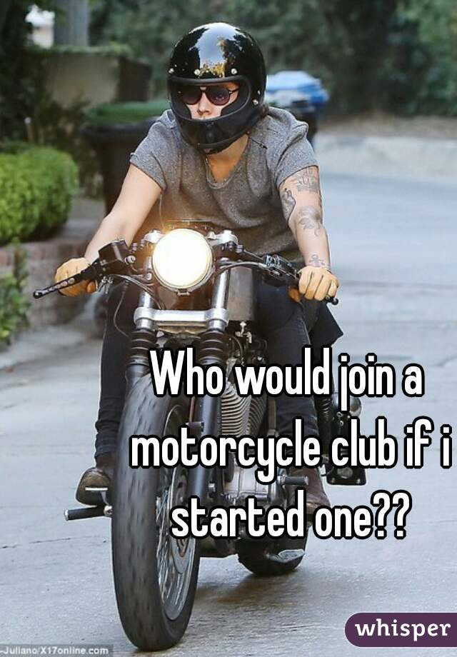 Who would join a motorcycle club if i started one??