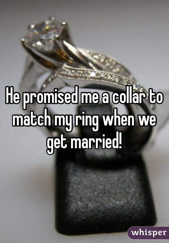 He promised me a collar to match my ring when we get married!