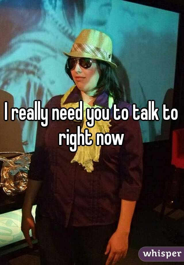 I really need you to talk to right now