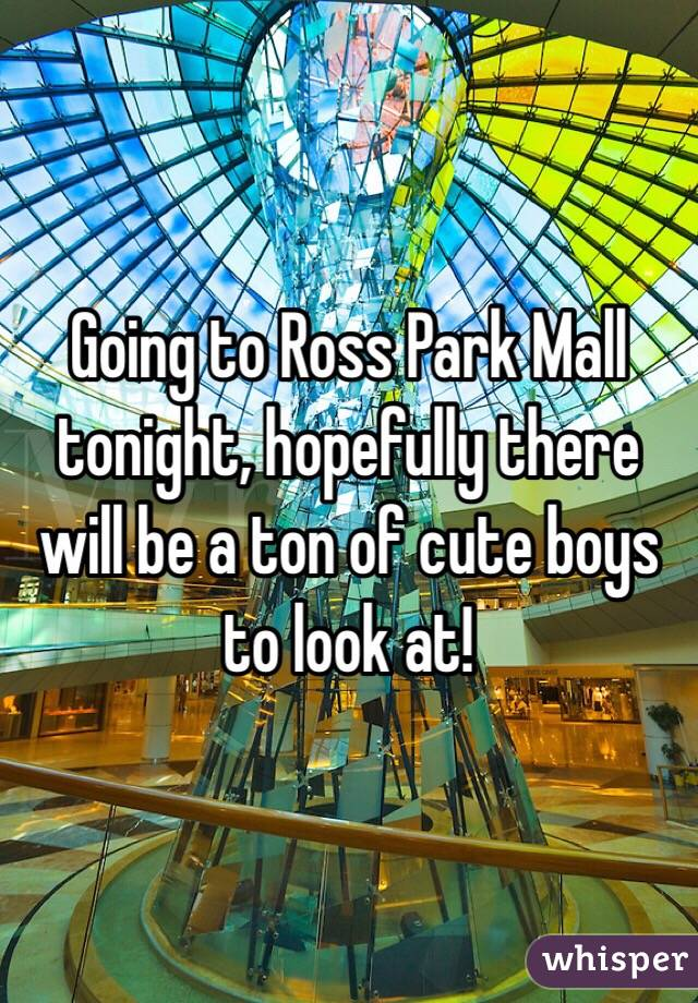 Going to Ross Park Mall tonight, hopefully there will be a ton of cute boys to look at!