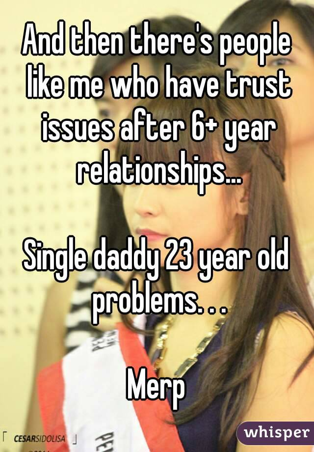 And then there's people like me who have trust issues after 6+ year relationships...  Single daddy 23 year old problems. . .  Merp