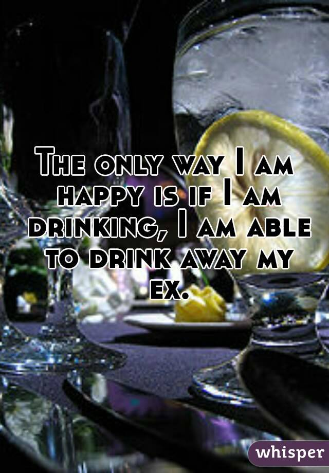 The only way I am happy is if I am drinking, I am able to drink away my ex.